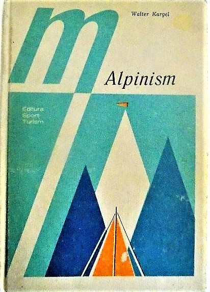 Cover of the volume Alpinism: Înălțimi, riscuri, bucurii (Alpinism: Heights, risks, joys) de Walter Kargel